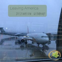 Leaving America, Destination: Germany!